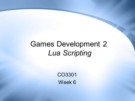 Games Development 2 Lua Scripting CO3301 Week 6. Contents Introducing Lua –Comparison with Python Lua Language Overview Interfacing Lua with C++