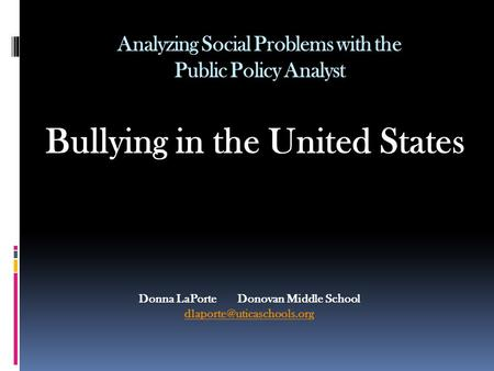 Analyzing Social Problems with the Public Policy Analyst Bullying in the United States Donna LaPorte Donovan Middle School
