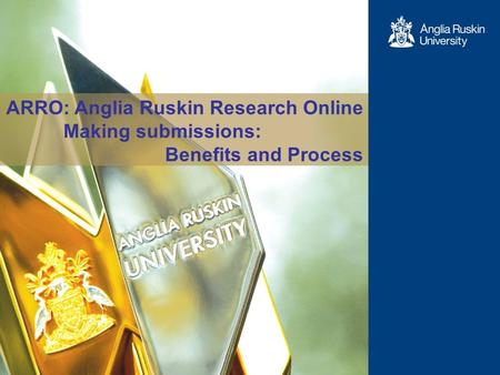 1 ARRO: Anglia Ruskin Research Online Making submissions: Benefits and Process.