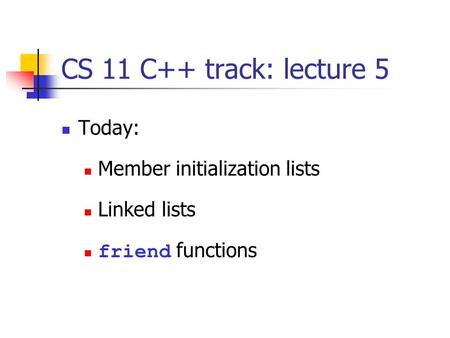 CS 11 C++ track: lecture 5 Today: Member initialization lists Linked lists friend functions.