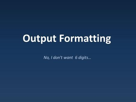 Output Formatting No, I don't want 6 digits…. Standard Behavior Rules for printing decimals: – No decimal point: 1.0000 prints as 1 – No trailing zeros: