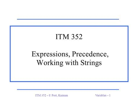 ITM 352 - © Port, KazmanVariables - 1 ITM 352 Expressions, Precedence, Working with Strings.