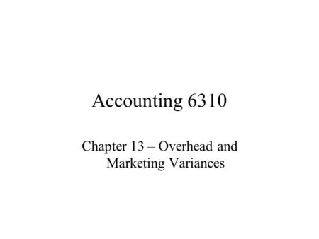 Accounting 6310 Chapter 13 – Overhead and Marketing Variances.