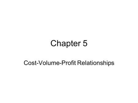 Chapter 5 Cost-Volume-Profit Relationships. Uses for CVP Analysis Income and profitability –Costs, revenues and income Investment profitability –Current.