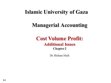 6-1 Islamic University of Gaza Managerial Accounting Cost Volume Profit: Additional Issues Chapter 2 Dr. Hisham Madi.