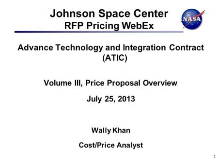 1 Johnson Space Center RFP Pricing WebEx Advance Technology and Integration Contract (ATIC) Volume III, Price Proposal Overview July 25, 2013 Wally Khan.
