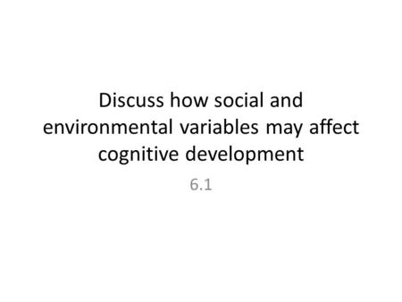 Discuss how social and environmental variables may affect cognitive development 6.1.
