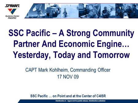 SSC Pacific – A Strong Community Partner And Economic Engine… Yesterday, Today and Tomorrow CAPT Mark Kohlheim, Commanding Officer 17 NOV 09 SSC Pacific.