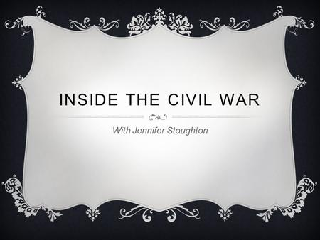 INSIDE THE CIVIL WAR With Jennifer Stoughton. WHEN?  Started in the Spring of 1861  Continued till 1865.