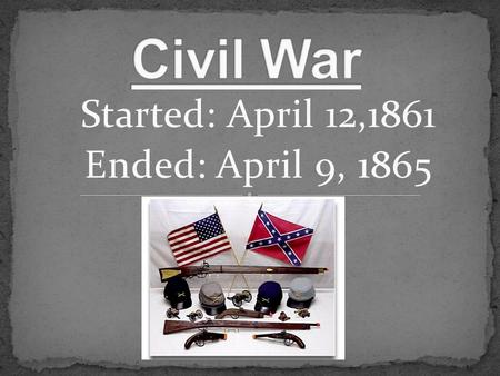 Started: April 12,1861 Ended: April 9, 1865.  The civil war started on April 12, 1861.  It started because of slavery.  Deadliest war in America. 