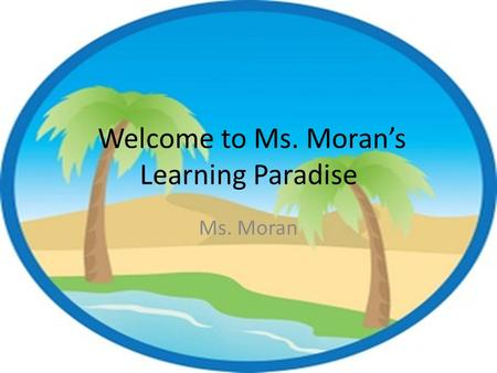 Welcome to Ms. Moran's Learning Paradise Ms. Moran.