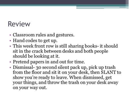 Review Classroom rules and gestures. Hand codes to get up. This week front row is still sharing books- it should sit in the crack between desks and both.