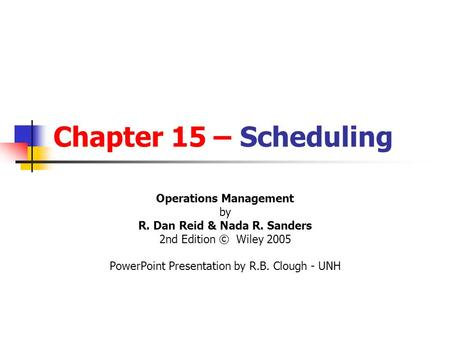 Chapter 15 – Scheduling Operations Management by R. Dan Reid & Nada R. Sanders 2nd Edition © Wiley 2005 PowerPoint Presentation by R.B. Clough - UNH.