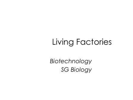 Living Factories Biotechnology SG Biology. Learning Outcomes 1 State that the raising of dough and the manufacture of beer and wine depend on the activities.