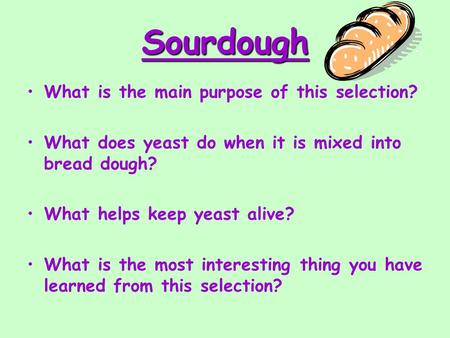 Sourdough What is the main purpose of this selection? What does yeast do when it is mixed into bread dough? What helps keep yeast alive? What is the most.