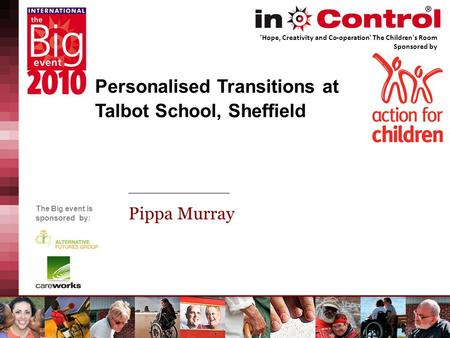 The Big event is sponsored by: Personalised Transitions at Talbot School, Sheffield Pippa Murray 'Hope, Creativity and Co-operation' The Children's Room.