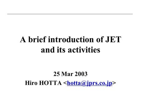 A brief introduction of JET and its activities 25 Mar 2003 Hiro HOTTA