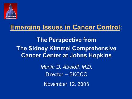 Emerging Issues in Cancer Control: The Perspective from The Sidney Kimmel Comprehensive Cancer Center at Johns Hopkins Martin D. Abeloff, M.D. Director.