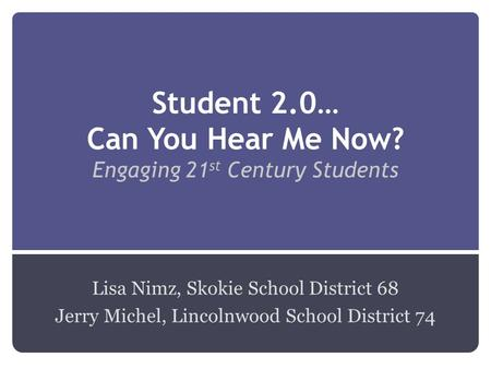 Student 2.0… Can You Hear Me Now? Engaging 21 st Century Students Lisa Nimz, Skokie School District 68 Jerry Michel, Lincolnwood School District 74.