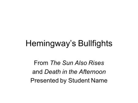 Hemingway's Bullfights From The Sun Also Rises and Death in the Afternoon Presented by Student Name.