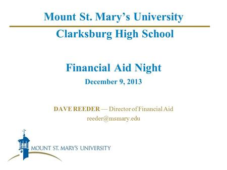 Mount St. Mary's University Clarksburg High School Financial Aid Night December 9, 2013 DAVE REEDER — Director of Financial Aid
