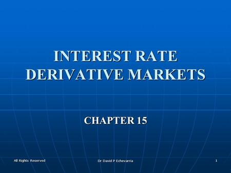 All Rights Reserved Dr David P Echevarria 1 INTEREST RATE DERIVATIVE MARKETS CHAPTER 15.