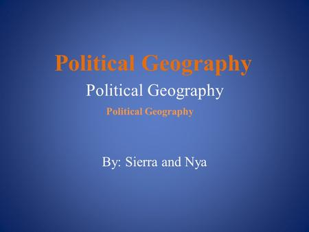 Political Geography By: Sierra and Nya Political Geography.