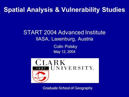 Spatial Analysis & Vulnerability Studies START 2004 Advanced Institute IIASA, Laxenburg, Austria Colin Polsky May 12, 2004 Graduate School of Geography.