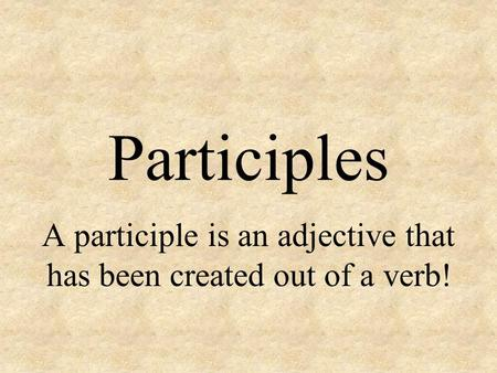 Participles A participle is an adjective that has been created out of a verb!