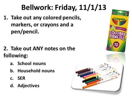 Bellwork: Friday, 11/1/13 1.Take out any colored pencils, markers, or crayons and a pen/pencil. 2. Take out ANY notes on the following: a.School nouns.