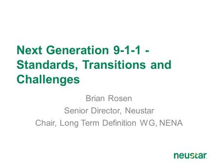 Next Generation 9-1-1 - Standards, Transitions and Challenges Brian Rosen Senior Director, Neustar Chair, Long Term Definition WG, NENA.