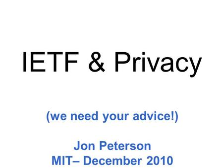 (we need your advice!) Jon Peterson MIT– December 2010 IETF & Privacy.