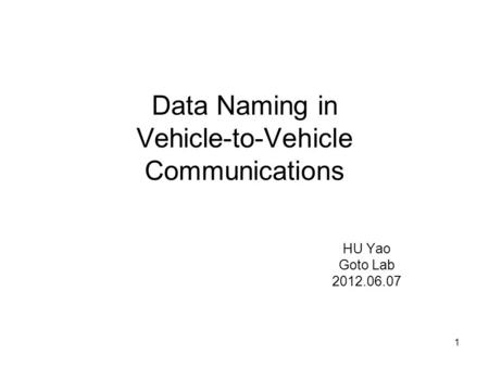 1 Data Naming in Vehicle-to-Vehicle Communications HU Yao Goto Lab 2012.06.07.