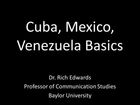 Cuba, Mexico, Venezuela Basics Dr. Rich Edwards Professor of Communication Studies Baylor University.