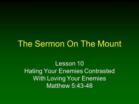 The Sermon On The Mount Lesson 10 Hating Your Enemies Contrasted With Loving Your Enemies Matthew 5:43-48.