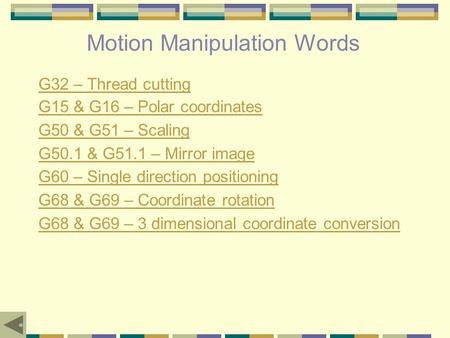 Motion Manipulation Words G32 – Thread cutting G15 & G16 – Polar coordinates G50 & G51 – Scaling G50.1 & G51.1 – Mirror image G60 – Single direction positioning.