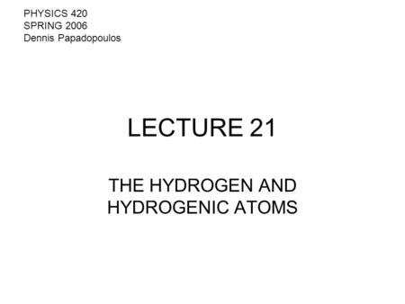 LECTURE 21 THE HYDROGEN AND HYDROGENIC ATOMS PHYSICS 420 SPRING 2006 Dennis Papadopoulos.