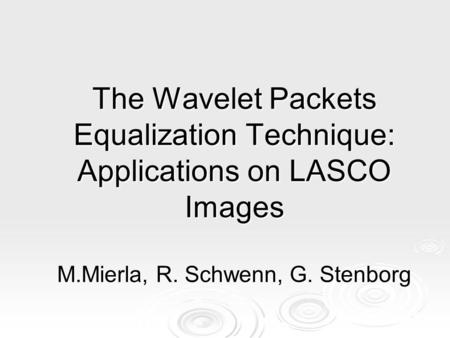 The Wavelet Packets Equalization Technique: Applications on LASCO Images M.Mierla, R. Schwenn, G. Stenborg.