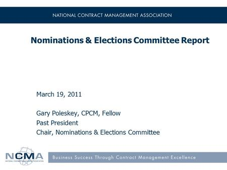 Nominations & Elections Committee Report March 19, 2011 Gary Poleskey, CPCM, Fellow Past President Chair, Nominations & Elections Committee.