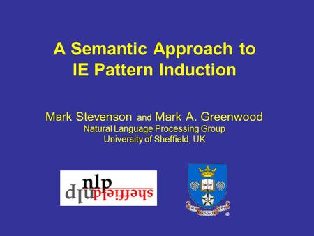 A Semantic Approach to IE Pattern Induction Mark Stevenson and Mark A. Greenwood Natural Language Processing Group University of Sheffield, UK.