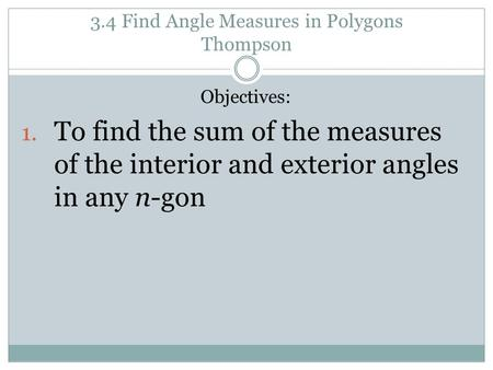3.4 Find Angle Measures in Polygons Thompson Objectives: 1. To find the sum of the measures of the interior and exterior angles in any n-gon.