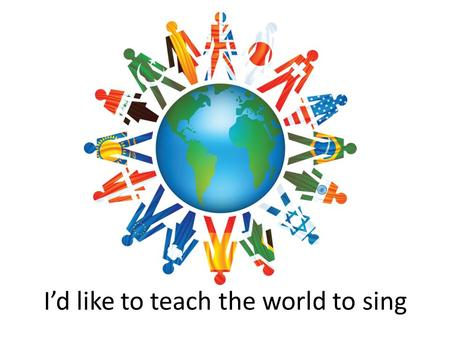 I'd like to teach the world to sing. VOCABULARY  Build  Home  Love  Grow  Trees  Bees  Doves  Perfect  Harmony  Hold  Company  World  Hand.