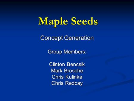 Maple Seeds Concept Generation Group Members: Clinton Bencsik Mark Brosche Chris Kulinka Chris Redcay.