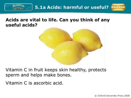 © Oxford University Press 2008 Vitamin C in fruit keeps skin healthy, protects sperm and helps make bones. 5.1a Acids: harmful or useful? Vitamin C is.