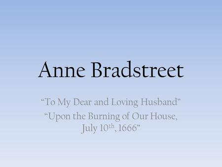 analysis of anne bradstreet upon the burning of our house Brief discussion and analysis questions for bradstreet and taylor  bradstreet,  here follows some verses upon the burning of our house, july 10,  use of  favorite puritan concepts such as sufficient and dwelling place.