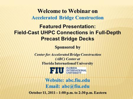 Welcome to Webinar on Accelerated Bridge Construction Featured Presentation: Field-Cast UHPC Connections in Full-Depth Precast Bridge Decks Sponsored by.