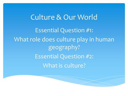 Culture & Our World Essential Question #1: What role does culture play in human geography? Essential Question #2: What is culture?