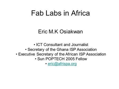 Fab Labs in Africa Eric M.K Osiakwan ICT Consultant and Journalist Secretary of the Ghana ISP Association Executive Secretary of the African ISP Association.