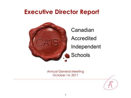 1 Canadian Accredited Independent Schools Annual General Meeting October 14, 2011 Executive Director Report.