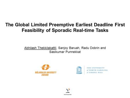 The Global Limited Preemptive Earliest Deadline First Feasibility of Sporadic Real-time Tasks Abhilash Thekkilakattil, Sanjoy Baruah, Radu Dobrin and Sasikumar.